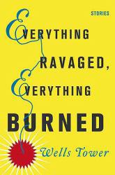 Everything Ravaged, Everything Burned Excellent Marketplace listings for  Everything Ravaged, Everything Burned  by Wells Tower starting as low as $1.99!