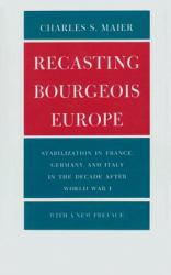 Recasting Bourgeois Europe : Stabilization in France, Germany, and Italy in the Decade After World War One - Charles S. Maier