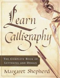 Learn Calligraphy : The Complete Book of Lettering and Design - Margaret Shepherd