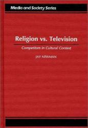 Religion vs. Television: Competitors in Cultural Context (Hardback) - Jay Newman