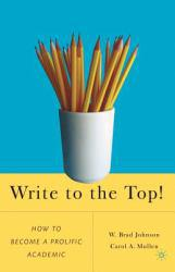 Write to the Top!: How to Become a Prolific Academic Excellent Marketplace listings for  Write to the Top!: How to Become a Prolific Academic  by W. Brad Johnson starting as low as $1.99!