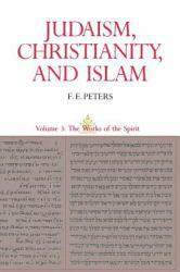 Judaism, Christianity and Islam, Volume III : The Works of the Spirit - F. E. Peters