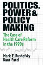 Politics, Power, and Policy Making : The Case of Health Care Reform in the 1990s - Mark E. Rushefsky and Kant Patel