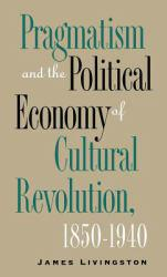 Pragmatism and the Political Economy of Cultural Revolution, 1850-1940 - James Livingston
