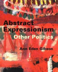 Abstract Expressionism : Other Politics - Ann E. Gibson