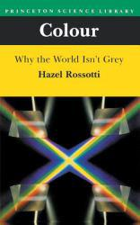 Colour : Why the World Isn't Grey - Hazel Rossotti