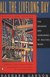 All the Live Long Day : The Meaning and Demeaning of Routine Work - Barbara Garson