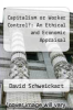 cover of Capitalism or Worker Control?: An Ethical and Economic Appraisal