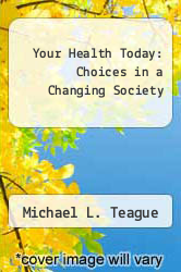 Your Health Today: Choices in a Changing Society by Michael L. Teague - ISBN 9780073284958