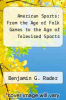 cover of American Sports: From the Age of Folk Games to the Age of Televised Sports (2nd edition)