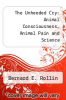 cover of The Unheeded Cry: Animal Consciousness, Animal Pain and Science