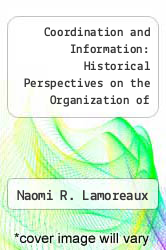 Coordination and Information: Historical Perspectives on the Organization of Enterprise by Naomi R. Lamoreaux - ISBN 9780226468204