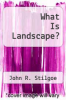 cover of What Is Landscape?