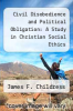 cover of Civil Disobedience and Political Obligation: A Study in Christian Social Ethics