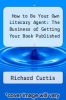cover of How to Be Your Own Literary Agent: The Business of Getting Your Book Published (1st edition)