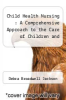cover of Child Health Nursing : A Comprehensive Approach to the Care of Children and