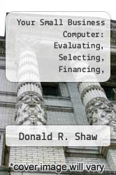 Your Small Business Computer: Evaluating, Selecting, Financing, Installing and Operating the Hardware and Software That Fits by Donald R. Shaw - ISBN 9780442281373