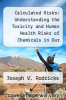 cover of Calculated Risks: Understanding the Toxicity and Human Health Risks of Chemicals in Our Environment