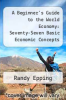 cover of A Beginner`s Guide to the World Economy: Seventy-Seven Basic Economic Concepts That Will Change the Way You See the World