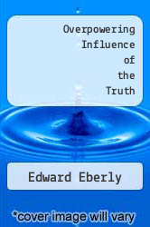 Overpowering Influence of the Truth by Edward Eberly - ISBN 9780615767703