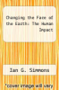 cover of Changing the Face of the Earth: The Human Impact