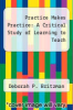 cover of Practice Makes Practice: A Critical Study of Learning to Teach