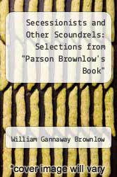 "Cover of Secessionists and Other Scoundrels: Selections from ""Parson Brownlow"