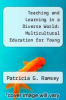cover of Teaching and Learning in a Diverse World: Multicultural Education for Young Children
