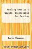 cover of Healing America`s Wounds: Discovering Our Destiny (2nd edition)