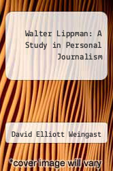 Walter Lippman: A Study in Personal Journalism by David Elliott Weingast - ISBN 9780837129709