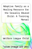 cover of Adoptive Family as a Healing Resource for the Sexually Abused Child: A Training Manual
