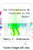 cover of Can Schizophrenia Be Localized in the Brain?