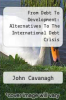 cover of From Debt To Development: Alternatives To The International Debt Crisis