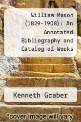 William Mason (1829-1908): An Annotated Bibliography and Catalog of Works by Kenneth Graber - ISBN 9780899900469