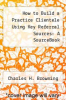 cover of How to Build a Practice Clientele Using Key Referral Sources: A SourceBook