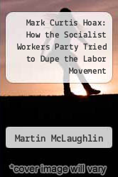 Mark Curtis Hoax: How the Socialist Workers Party Tried to Dupe the Labor Movement by Martin McLaughlin - ISBN 9780929087467