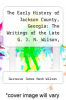 cover of The Early History of Jackson County, Georgia: The Writings of the Late G. J. N. Wilson, Embracing Some of the Early History of Jackson County. the First Settlers, 1784; Formation and Boundaries to the Present Time; Records of the Talasee Colony; Struggles