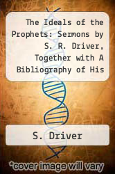 The Ideals of the Prophets: Sermons by S. R. Driver, Together with A Bibliography of His Published Writings (1915) by S. Driver - ISBN 9781112167027