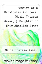 Memoirs of a Babylonian Princess, (Maria Theresa Asmar, ) Daughter of Emir Abdallah Asmar by Maria Theresa Asmar - ISBN 9781151058256