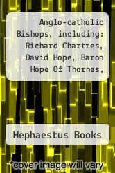 Cover of Anglo-catholic Bishops, including: Richard Chartres, David Hope, Baron Hope Of Thornes, Michael Ramsey, Graham Leonard, Alexander Penrose Forbes, Edward King (english Bishop), Geoffrey Rowell, Kenneth E. Kirk, Eryl Stephen Thomas, Eric Kemp, Roger Jupp  (ISBN 978-1242734052)