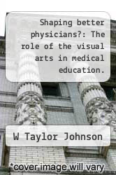Cover of Shaping better physicians?: The role of the visual arts in medical education.  (ISBN 978-1243738721)