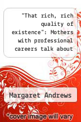 "Cover of ""That rich, rich quality of existence"": Mothers with professional careers talk about their experiences of flourishing.  (ISBN 978-1243759450)"