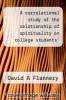 cover of A correlational study of the relationship of spirituality on college students` academic performance and demographic characteristics.