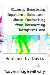 Cover of Clients Receiving Inpatient Substance Abuse Counseling from Recovering Therapists and Non-Recovering Therapists  (ISBN 978-1249908340)