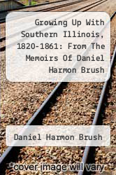 Cover of Growing Up With Southern Illinois, 1820-1861: From The Memoirs Of Daniel Harmon Brush  (ISBN 978-1258187019)