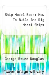 Ship Model Book: How To Build And Rig Model Ships by George Bruce Douglas - ISBN 9781258466848