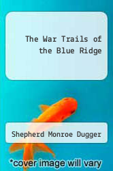 The War Trails of the Blue Ridge by Shepherd Monroe Dugger - ISBN 9781258521233