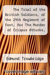 The Trial of the British Soldiers, of the 29th Regiment of Foot, for The Murder of Crispus Attucks, Samuel Gray, Samuel Maverick, James Caldwell, and Patrick Carr, on Monday Evening, March 5, 1770 by Edmund Trowbridge - ISBN 9781275071261