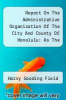cover of Report On The Administrative Organization Of The City And County Of Honolulu: As The Result Of A Study Of The Material And Personal Efficiency Of The Organization, Business And Financial Procedure, And Accounting Organization And Administration...