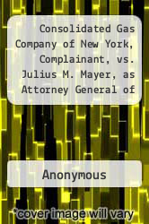Cover of Consolidated Gas Company of New York, Complainant, vs. Julius M. Mayer, as Attorney General of the State of New York, William Travers Jerome, as District Attorney of New York County, Frederick E. Gunnison, John C. Davies and Lucien L Shedden,...  (ISBN 978-1275492752)